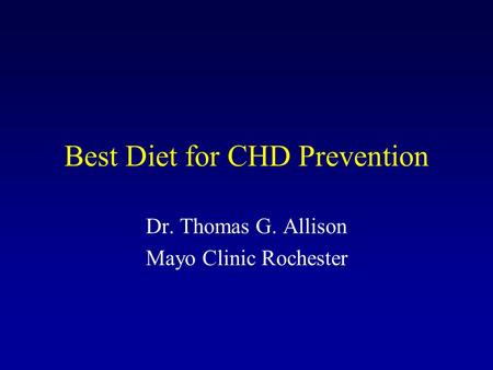 Best Diet for CHD Prevention Dr. Thomas G. Allison Mayo Clinic Rochester.