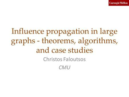 Influence propagation in large graphs - theorems, algorithms, and case studies Christos Faloutsos CMU.