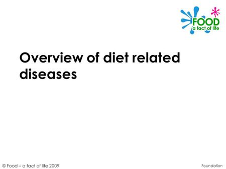 © Food – a fact of life 2009 Overview of diet related diseases Foundation.