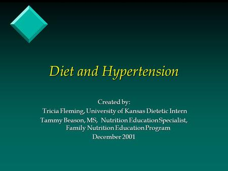 Diet and Hypertension Created by: Tricia Fleming, University of Kansas Dietetic Intern Tricia Fleming, University of Kansas Dietetic Intern Tammy Beason,