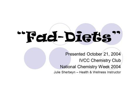 Fad-Diets Presented October 21, 2004 IVCC Chemistry Club National Chemistry Week 2004 Julie Sherbeyn – Health & Wellness Instructor.