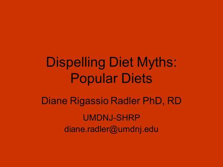 Dispelling Diet Myths: Popular Diets Diane Rigassio Radler PhD, RD UMDNJ-SHRP