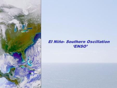 El Niño- Southern Oscillation ENSO. El Niño- Southern Oscillation 1.ENSO events 2.Normal conditions 3.ENSO conditions 4.Cause of ENSO events Unit 3 Lecture.