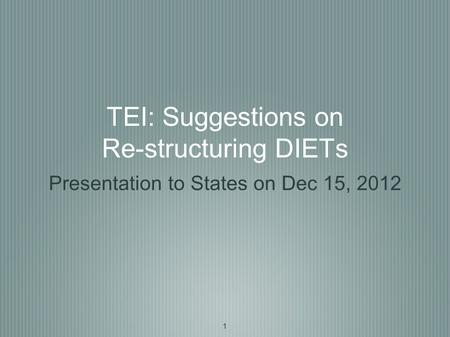1 TEI: Suggestions on Re-structuring DIETs Presentation to States on Dec 15, 2012.