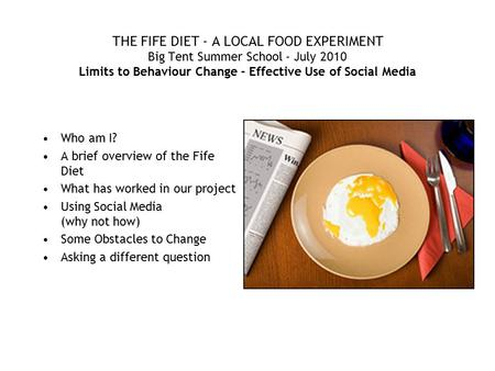 THE FIFE DIET - A LOCAL FOOD EXPERIMENT Big Tent Summer School - July 2010 Limits to Behaviour Change - Effective Use of Social Media Who am I? A brief.