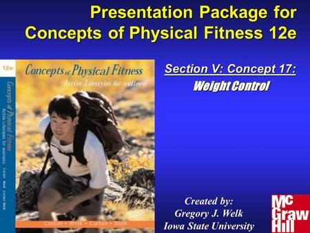 Presentation Package for Concepts of Physical Fitness 12e Section V: Concept 17: Weight Control Created by: Gregory J. Welk Iowa State University.