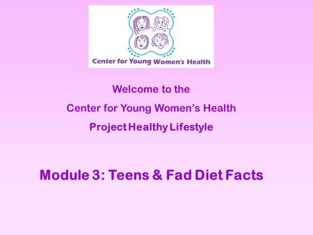 Welcome to the Center for Young Womens Health Project Healthy Lifestyle Module 3: Teens & Fad Diet Facts.