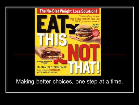 Making better choices, one step at a time.. EAT THIS, NOT THAT A series of books by the editors of Mens Health Magazine (restaurants, supermarket, kids)