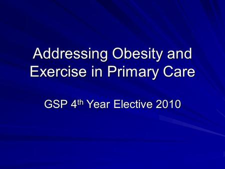 Addressing Obesity and Exercise in Primary Care GSP 4 th Year Elective 2010.