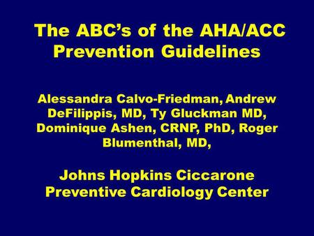 The ABCs of the AHA/ACC Prevention Guidelines Alessandra Calvo-Friedman, Andrew DeFilippis, MD, Ty Gluckman MD, Dominique Ashen, CRNP, PhD, Roger Blumenthal,