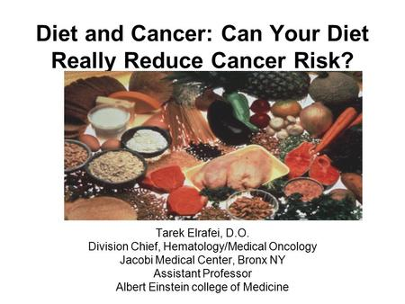Diet and Cancer: Can Your Diet Really Reduce Cancer Risk? Tarek Elrafei, D.O. Division Chief, Hematology/Medical Oncology Jacobi Medical Center, Bronx.