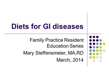 Diets for GI diseases Family Practice Resident Education Series Mary Steffensmeier, MA,RD March, 2014.