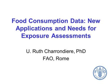 Food Consumption Data: New Applications and Needs for Exposure Assessments U. Ruth Charrondiere, PhD FAO, Rome.