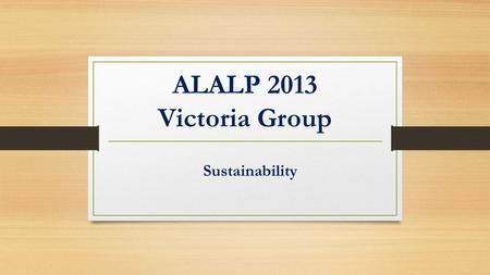 ALALP 2013 Victoria Group Sustainability. Outline Introduction Setting the scene The field trip Challenges Drivers of Change Conclusions & application.
