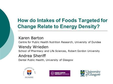 How do Intakes of Foods Targeted for Change Relate to Energy Density? Karen Barton Centre for Public Health Nutrition Research, University of Dundee Wendy.