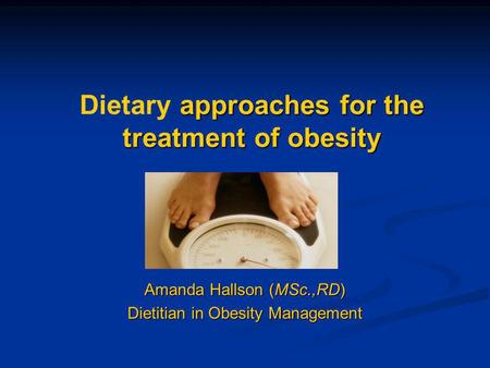 Approaches for the treatment of <strong>obesity</strong> Dietary approaches for the treatment of <strong>obesity</strong> Amanda Hallson (MSc.,RD) Dietitian in <strong>Obesity</strong> <strong>Management</strong>.