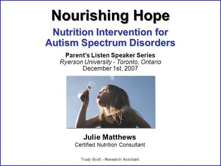 ©Julie Matthews, CNC 2007 Julie Matthews Certified Nutrition Consultant Trudy Scott - Research Assistant Nutrition Intervention for Autism Spectrum Disorders.