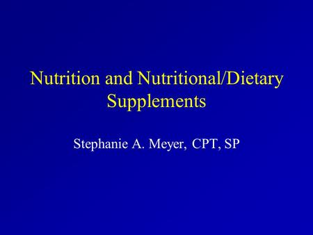 Nutrition and Nutritional/Dietary Supplements Stephanie A. Meyer, CPT, SP.