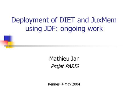 Deployment of DIET and JuxMem using JDF: ongoing work Mathieu Jan Projet PARIS Rennes, 4 May 2004.