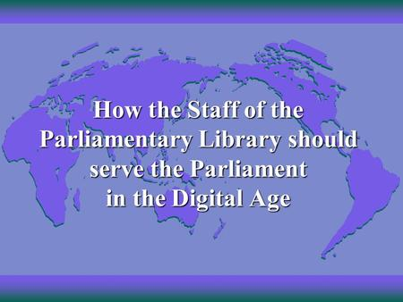 How the Staff of the Parliamentary Library should serve the Parliament in the Digital Age.
