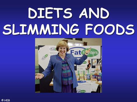 © HEB DIETS AND SLIMMING FOODS. © HEB SENSIBLE SLIMMING There are lots of different slimming programmes. Many involve calorie (Joule) counting in order.