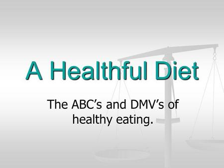 A Healthful Diet The ABCs and DMVs of healthy eating.
