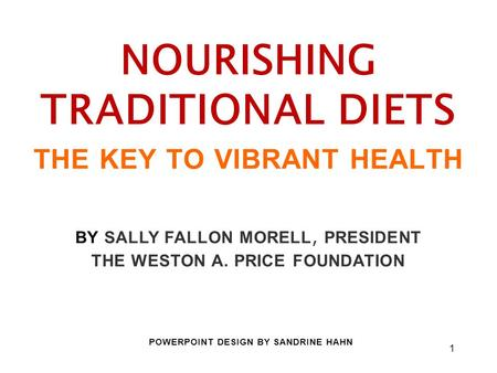 1 NOURISHING TRADITIONAL DIETS THE KEY TO VIBRANT HEALTH BY SALLY FALLON MORELL, PRESIDENT THE WESTON A. PRICE FOUNDATION POWERPOINT DESIGN BY SANDRINE.