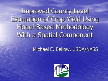 Improved County Level Estimation of Crop Yield Using Model-Based Methodology With a Spatial Component Michael E. Bellow, USDA/NASS.