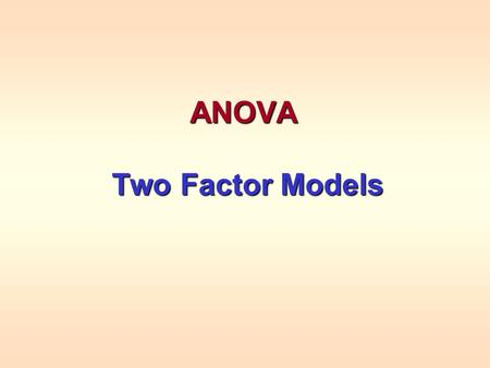ANOVA Two Factor Models Two Factor Models. 2 Factor Experiments Two factors can either independently or together interact to affect the average response.