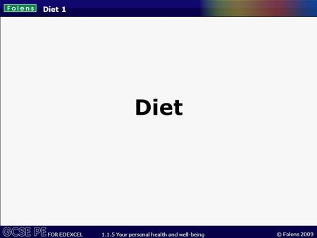 © Folens 2009 FOR EDEXCEL 1.1.5 Your personal health and well-being Diet 1 Diet.