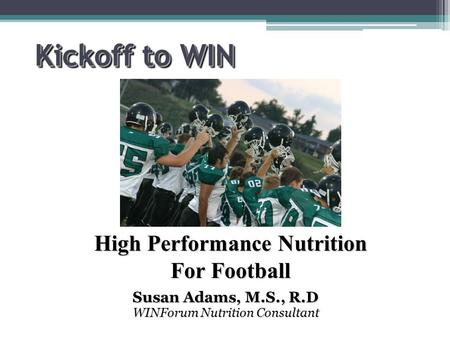 Kickoff to WIN Susan Adams, M.S., R.D WINForum Nutrition Consultant High Performance Nutrition For Football.