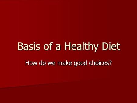 Basis of a Healthy Diet How do we make good choices?