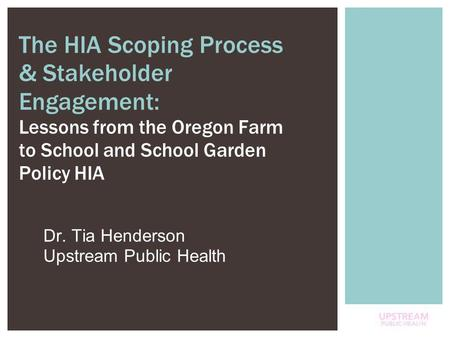 1 Dr. Tia Henderson Upstream Public Health The HIA Scoping Process & Stakeholder Engagement: Lessons from the Oregon Farm to School and School Garden Policy.