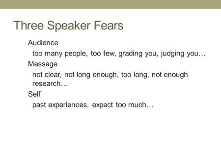 Three Speaker Fears Audience too many people, too few, grading you, judging you… Message not clear, not long enough, too long, not enough research… Self.