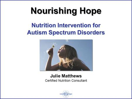 Nutrition Intervention for Autism Spectrum Disorders Julie Matthews Certified Nutrition Consultant Nourishing Hope.