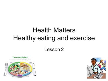 Health Matters Healthy eating and exercise Lesson 2.