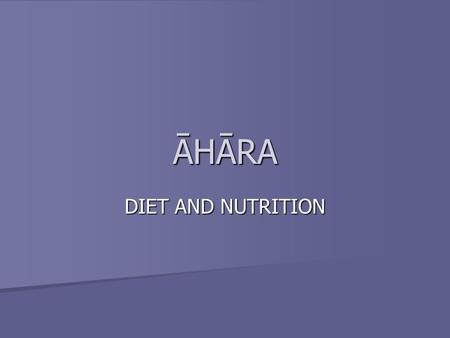 ĀHĀRA DIET AND NUTRITION. Diet is what we intake; whether it is food, water or air on the bodily level and it can be what our senses intake – what we.