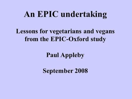 An EPIC undertaking Lessons for vegetarians and vegans from the EPIC-Oxford study Paul Appleby September 2008.