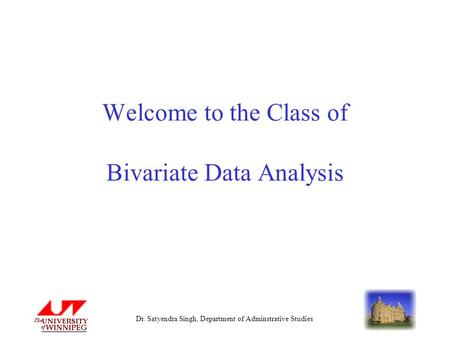 Dr. Satyendra Singh, Department of Adminstrative Studies Welcome to the Class of Bivariate Data Analysis.