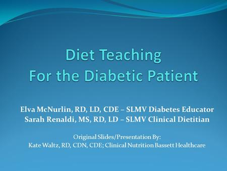 Elva McNurlin, RD, LD, CDE – SLMV Diabetes Educator Sarah Renaldi, MS, RD, LD – SLMV Clinical Dietitian Original Slides/Presentation By: Kate Waltz, RD,
