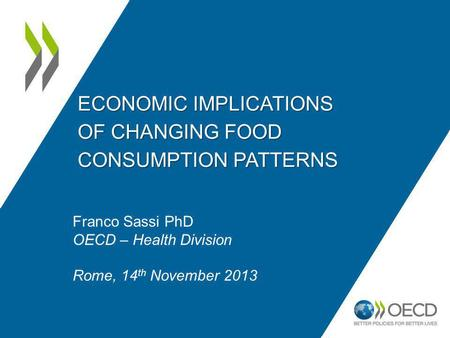 ECONOMIC IMPLICATIONS OF CHANGING FOOD CONSUMPTION PATTERNS Franco Sassi PhD OECD – Health Division Rome, 14 th November 2013.