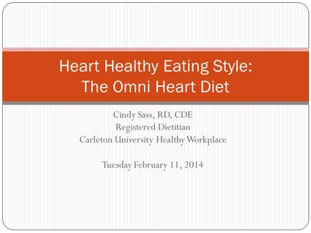 Cindy Sass, RD, CDE Registered Dietitian Carleton University Healthy Workplace Tuesday February 11, 2014 Heart Healthy Eating Style: The Omni Heart Diet.