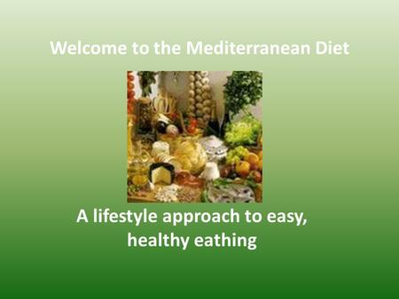Welcome to the Mediterranean Diet A lifestyle approach to easy, healthy eathing.