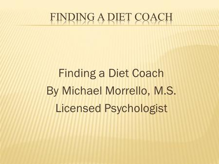 Finding a Diet Coach By Michael Morrello, M.S. Licensed Psychologist.
