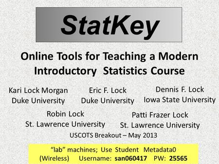 StatKey Online Tools for Teaching a Modern Introductory Statistics Course Robin Lock St. Lawrence University USCOTS Breakout – May 2013 Patti Frazer Lock.