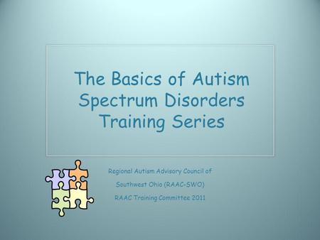 Regional Autism Advisory Council of Southwest Ohio (RAAC-SWO) RAAC Training Committee 2011 The Basics of Autism Spectrum Disorders Training Series.