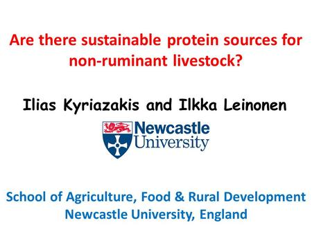 Are there sustainable protein sources for non-ruminant livestock? School of Agriculture, Food & Rural Development Newcastle University, England Ilias Kyriazakis.