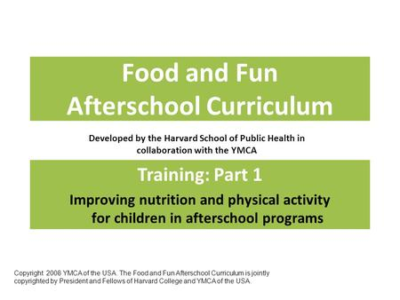 Food and Fun Afterschool Curriculum Developed by the Harvard School of Public Health in collaboration with the YMCA Training: Part 1 Improving nutrition.