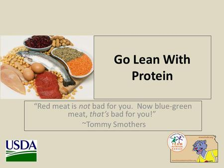 Go Lean With Protein Red meat is not bad for you. Now blue-green meat, thats bad for you! ~Tommy Smothers.