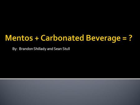 By: Brandon Shillady and Sean Stull. W HEN ADDING A PIECE OF M ENTOS CANDY TO A CARBONATED BEVERAGE, OUT OF C ARBONATED W ATER, REGULAR C OCA C OLA, OR.